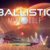 [REVIEW] Ballistic Mini Golf